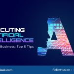 Executing Artificial Intelligence in Your Business: Top 5 Tips